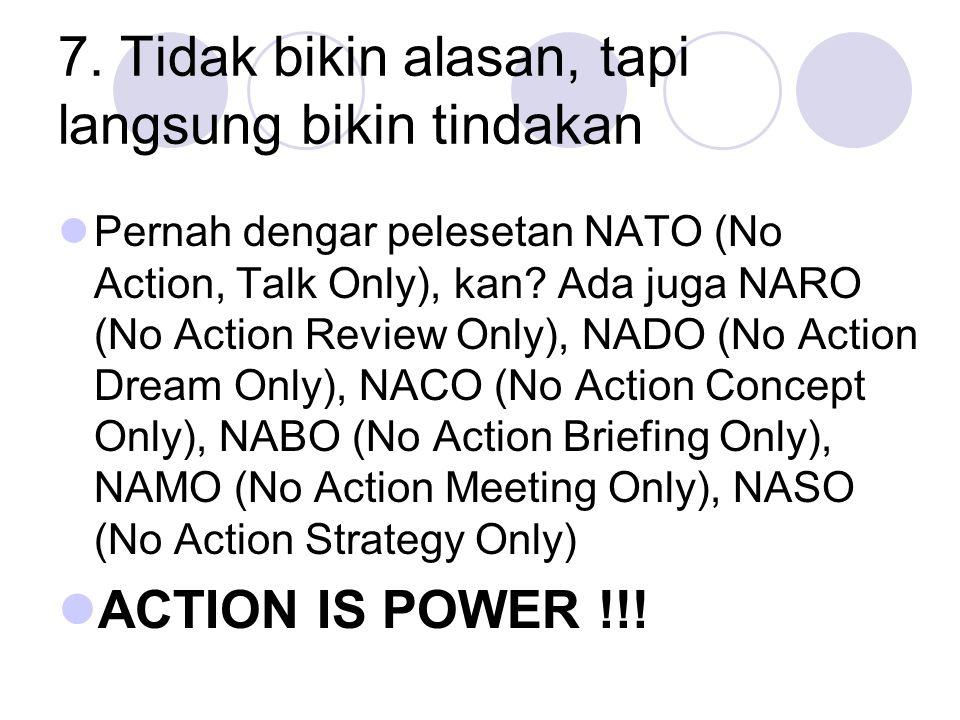 7. Tidak bikin alasan, tapi langsung bikin tindakan Pernah dengar pelesetan NATO (No Action, Talk Only), kan? Ada juga NARO (No Action Review Only), N