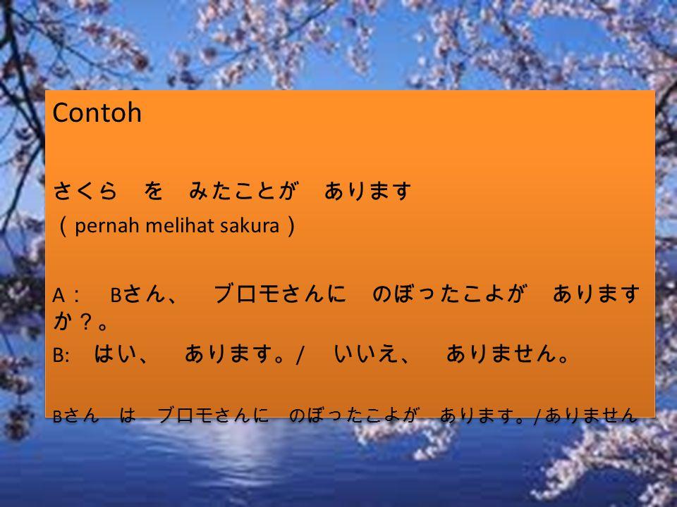 Contoh さくら を みたことが あります ( pernah melihat sakura ) A : B さん、 ブロモさんに のぼったこよが あります か?。 B: はい、 あります。 / いいえ、 ありません。 B さん は ブロモさんに のぼったこよが あります。 / ありません Con