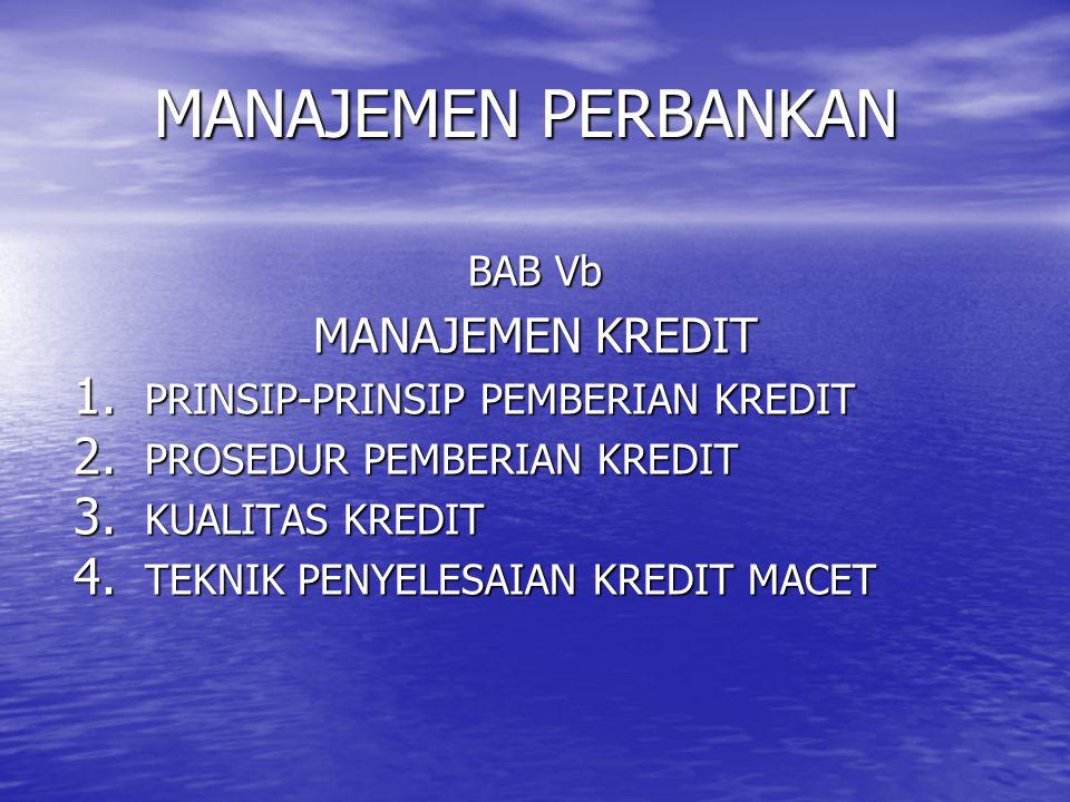 MANAJEMEN PERBANKAN BAB Vb MANAJEMEN KREDIT 1. PRINSIP-PRINSIP PEMBERIAN KREDIT 2. PROSEDUR PEMBERIAN KREDIT 3. KUALITAS KREDIT 4. TEKNIK PENYELESAIAN