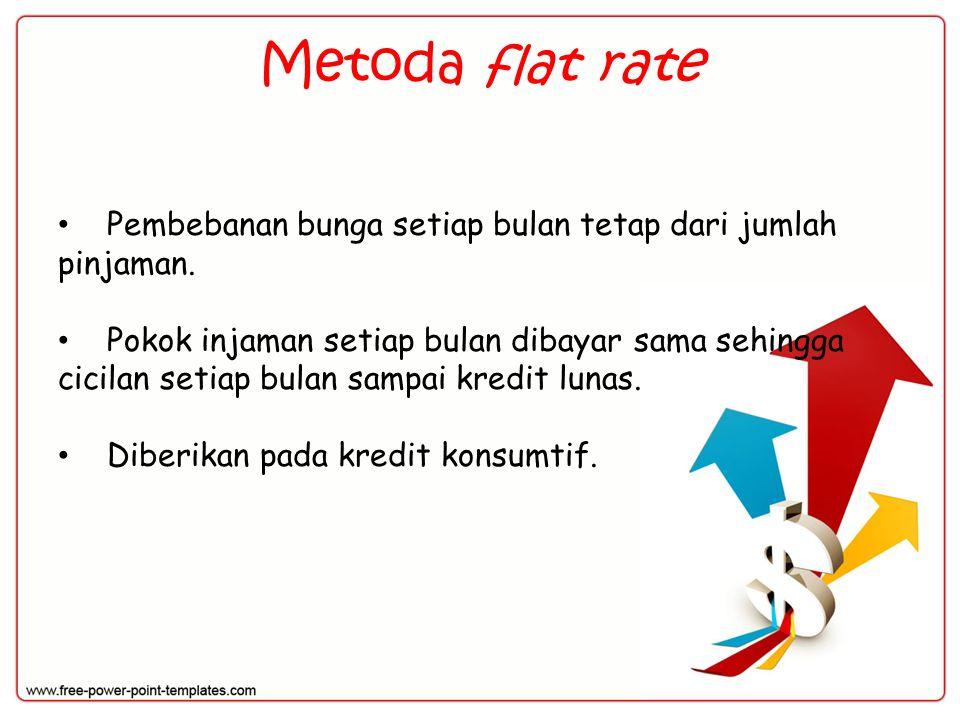 Metoda flat rate Pembebanan bunga setiap bulan tetap dari jumlah pinjaman. Pokok injaman setiap bulan dibayar sama sehingga cicilan setiap bulan sampa