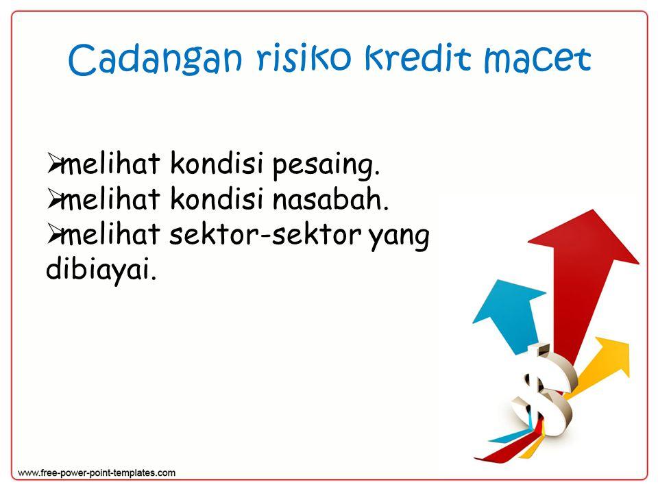 Cadangan risiko kredit macet  melihat kondisi pesaing.  melihat kondisi nasabah.  melihat sektor-sektor yang dibiayai.