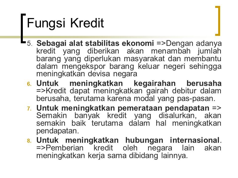 Fungsi Kredit 5. Sebagai alat stabilitas ekonomi =>Dengan adanya kredit yang diberikan akan menambah jumlah barang yang diperlukan masyarakat dan memb