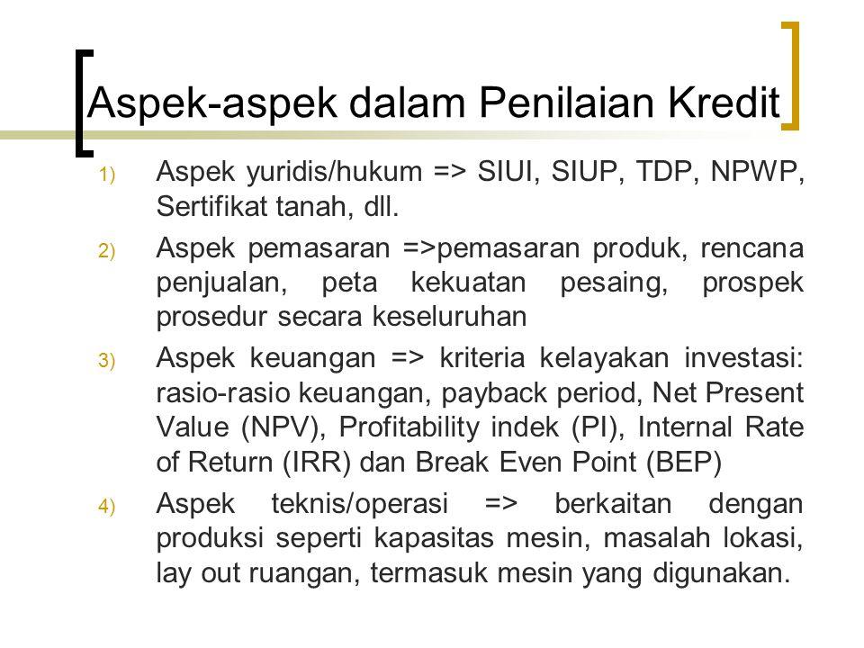 Aspek-aspek dalam Penilaian Kredit 1) Aspek yuridis/hukum => SIUI, SIUP, TDP, NPWP, Sertifikat tanah, dll. 2) Aspek pemasaran =>pemasaran produk, renc