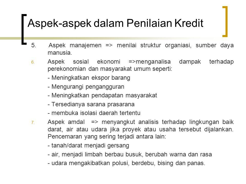 Aspek-aspek dalam Penilaian Kredit 5. Aspek manajemen => menilai struktur organiasi, sumber daya manusia. 6. Aspek sosial ekonomi =>menganalisa dampak