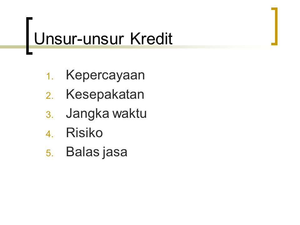 Unsur-unsur Kredit 1. Kepercayaan 2. Kesepakatan 3. Jangka waktu 4. Risiko 5. Balas jasa
