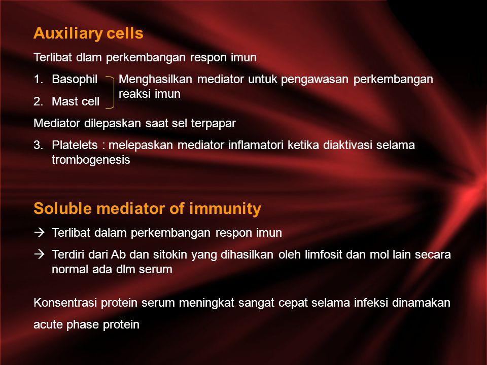 Auxiliary cells Terlibat dlam perkembangan respon imun 1.Basophil 2.Mast cell Mediator dilepaskan saat sel terpapar 3.Platelets : melepaskan mediator inflamatori ketika diaktivasi selama trombogenesis Soluble mediator of immunity  Terlibat dalam perkembangan respon imun  Terdiri dari Ab dan sitokin yang dihasilkan oleh limfosit dan mol lain secara normal ada dlm serum Konsentrasi protein serum meningkat sangat cepat selama infeksi dinamakan acute phase protein Menghasilkan mediator untuk pengawasan perkembangan reaksi imun