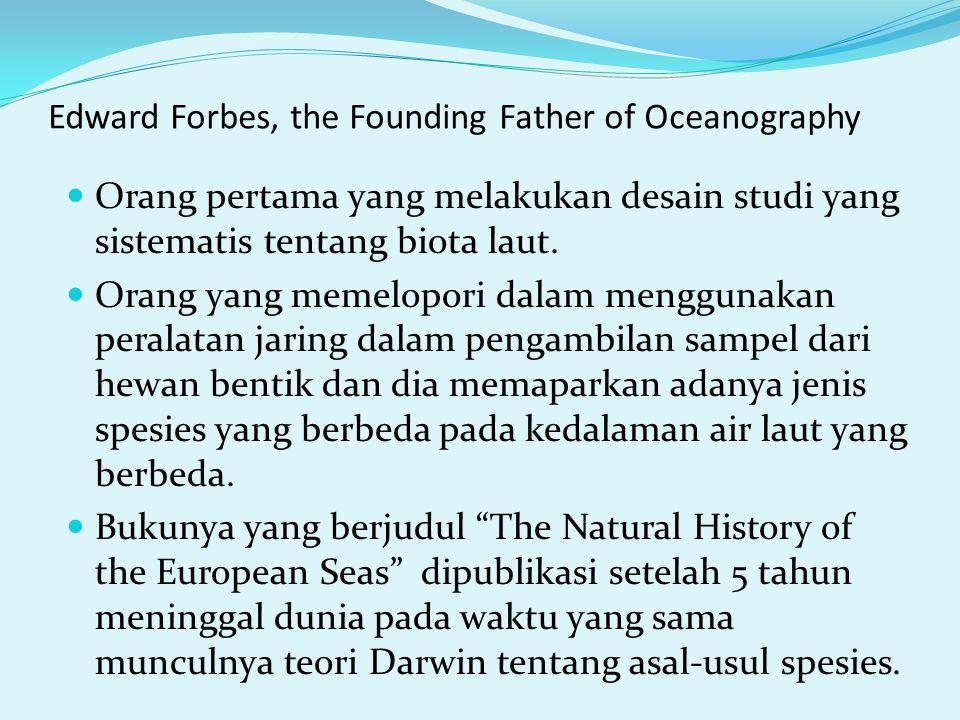 Edward Forbes, the Founding Father of Oceanography Orang pertama yang melakukan desain studi yang sistematis tentang biota laut. Orang yang memelopori