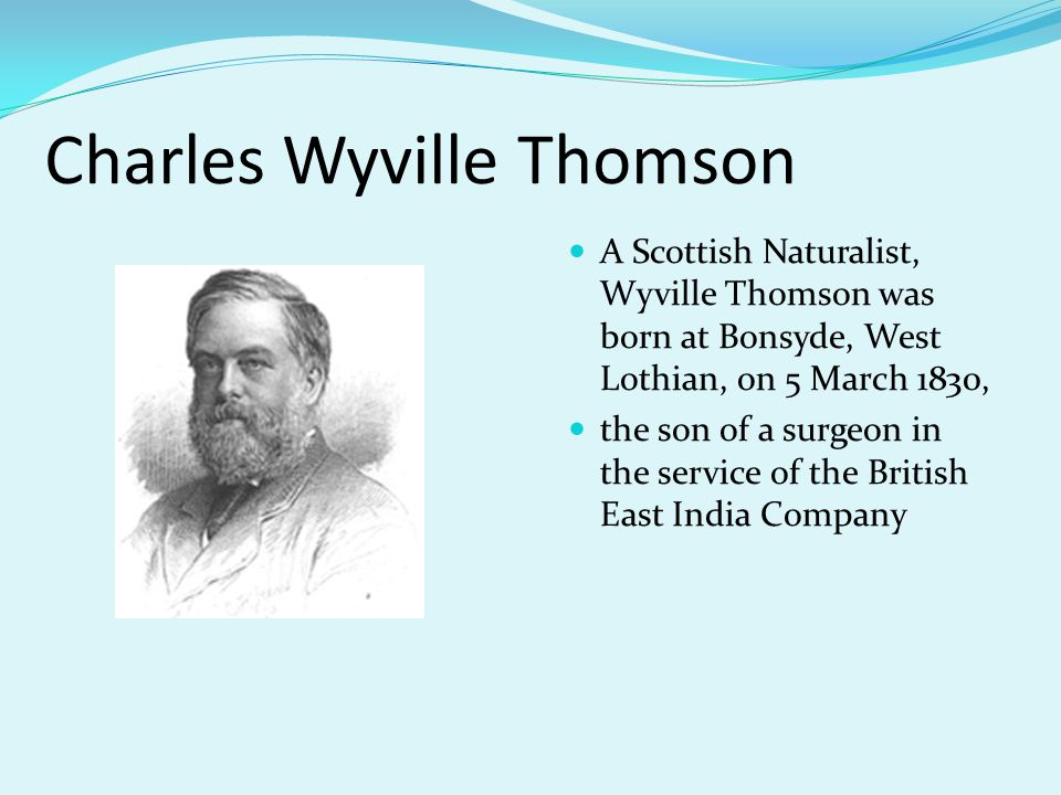 Charles Wyville Thomson A Scottish Naturalist, Wyville Thomson was born at Bonsyde, West Lothian, on 5 March 1830, the son of a surgeon in the service