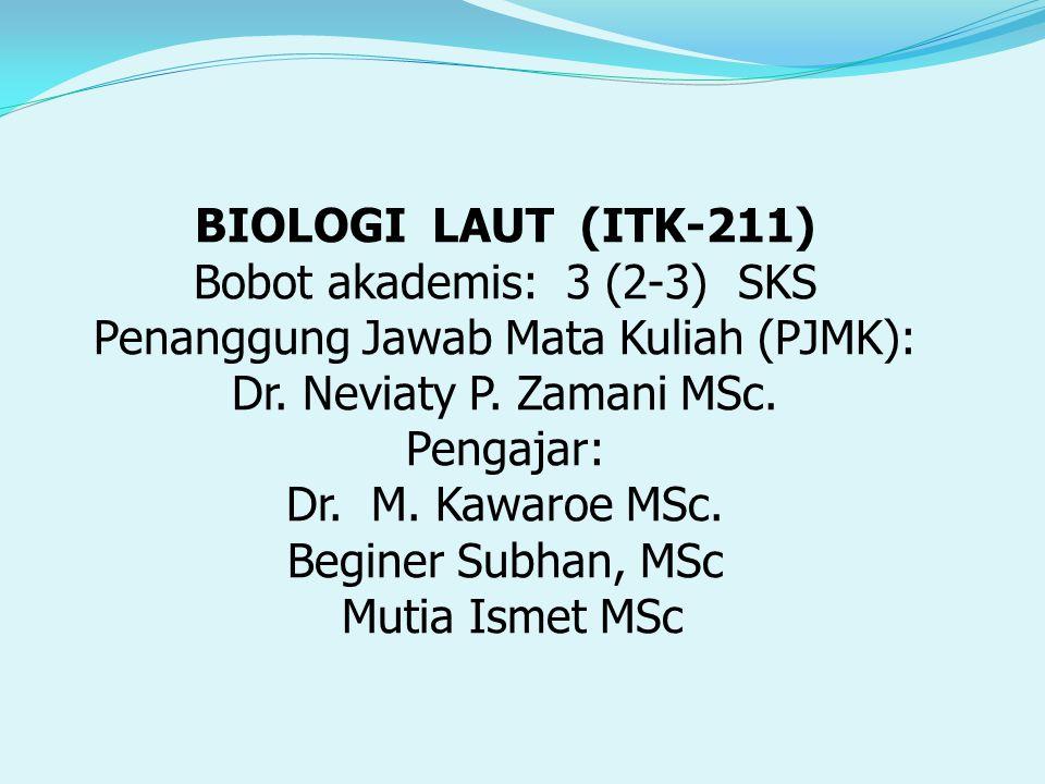 BIOLOGI LAUT (ITK-211) Bobot akademis: 3 (2-3) SKS Penanggung Jawab Mata Kuliah (PJMK): Dr. Neviaty P. Zamani MSc. Pengajar: Dr. M. Kawaroe MSc. Begin