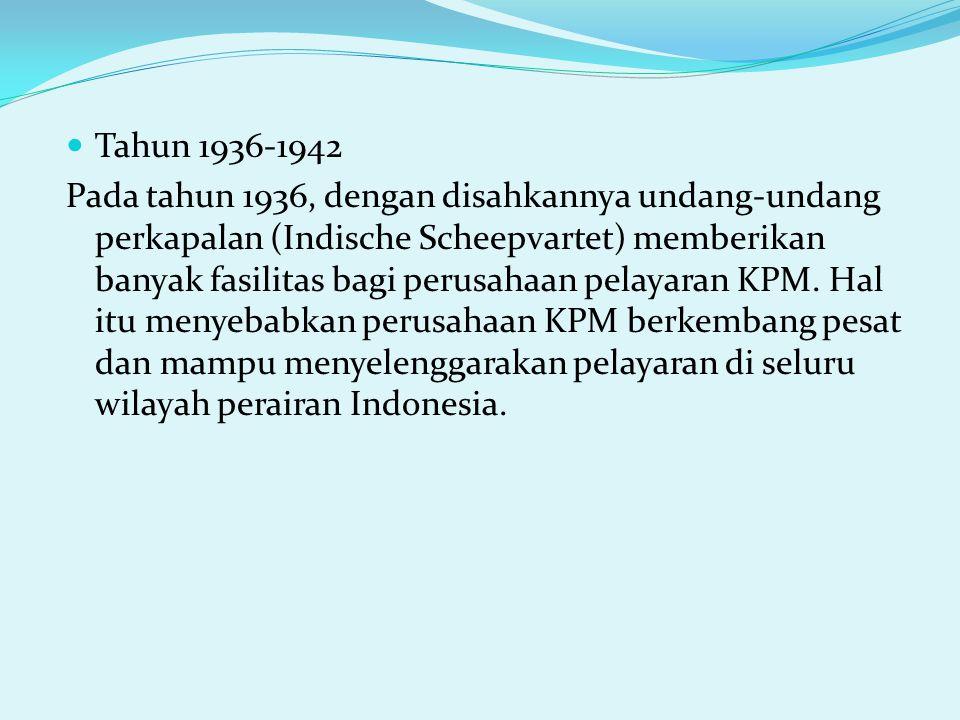 Tahun 1936-1942 Pada tahun 1936, dengan disahkannya undang-undang perkapalan (Indische Scheepvartet) memberikan banyak fasilitas bagi perusahaan pelayaran KPM.
