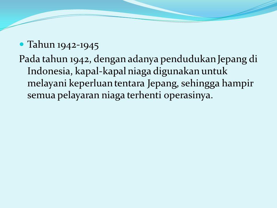 Tahun 1942-1945 Pada tahun 1942, dengan adanya pendudukan Jepang di Indonesia, kapal-kapal niaga digunakan untuk melayani keperluan tentara Jepang, sehingga hampir semua pelayaran niaga terhenti operasinya.