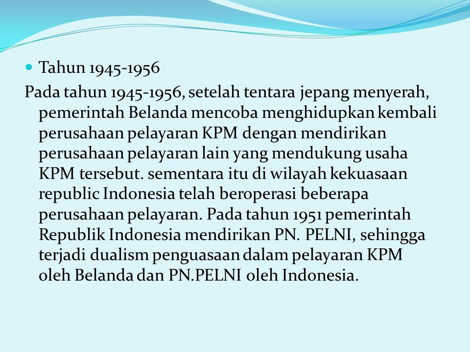 Tahun 1945-1956 Pada tahun 1945-1956, setelah tentara jepang menyerah, pemerintah Belanda mencoba menghidupkan kembali perusahaan pelayaran KPM dengan mendirikan perusahaan pelayaran lain yang mendukung usaha KPM tersebut.