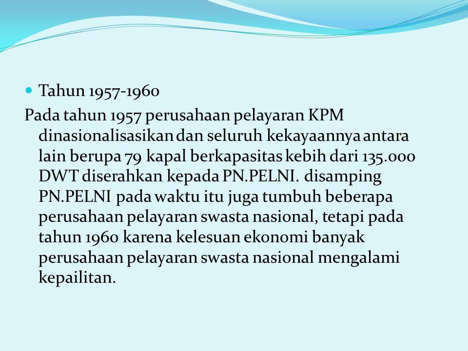 Tahun 1957-1960 Pada tahun 1957 perusahaan pelayaran KPM dinasionalisasikan dan seluruh kekayaannya antara lain berupa 79 kapal berkapasitas kebih dari 135.000 DWT diserahkan kepada PN.PELNI.