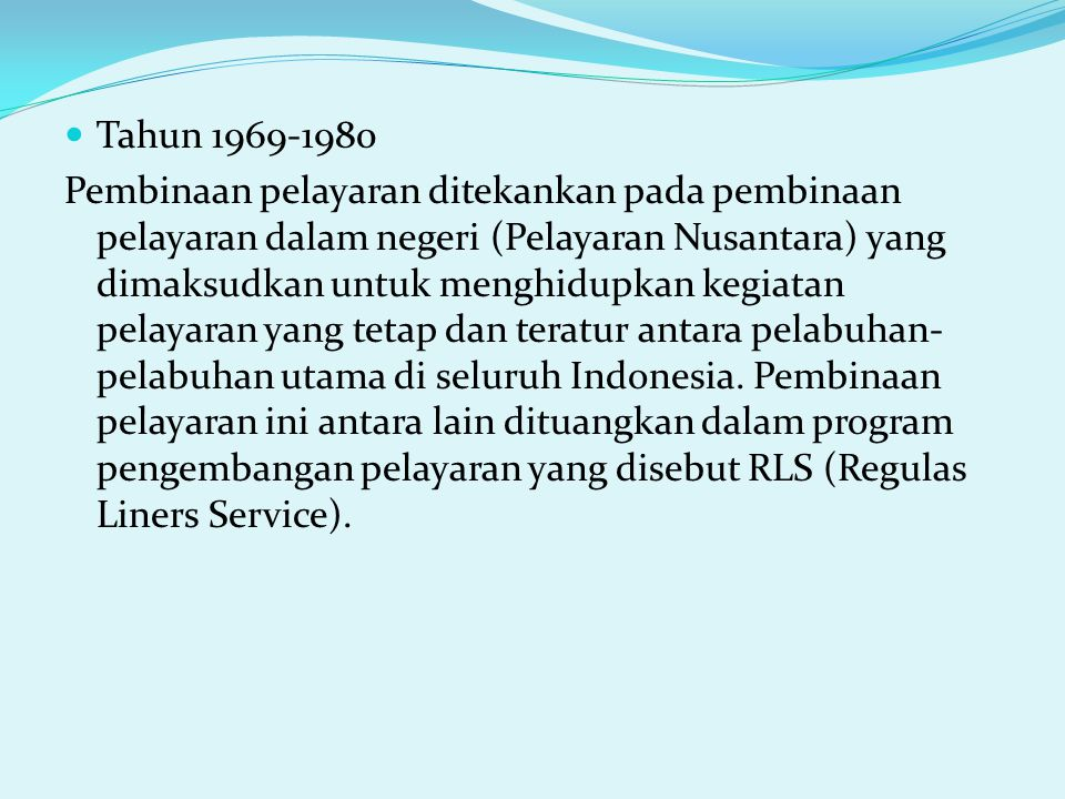 Tahun 1969-1980 Pembinaan pelayaran ditekankan pada pembinaan pelayaran dalam negeri (Pelayaran Nusantara) yang dimaksudkan untuk menghidupkan kegiata