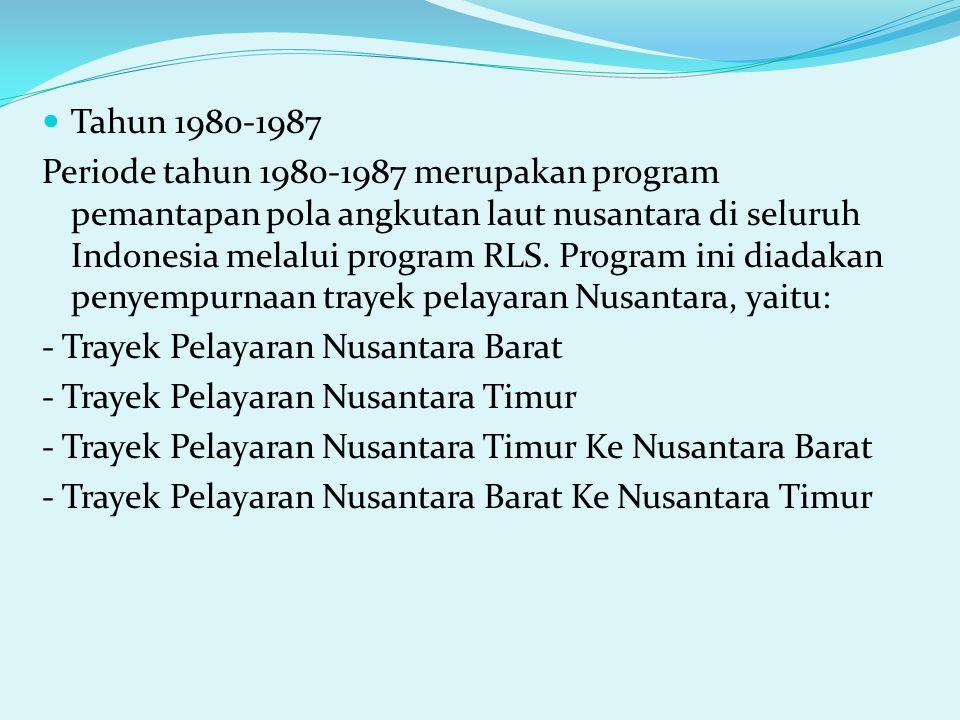 Tahun 1980-1987 Periode tahun 1980-1987 merupakan program pemantapan pola angkutan laut nusantara di seluruh Indonesia melalui program RLS. Program in