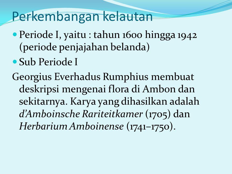 Perkembangan kelautan Periode I, yaitu : tahun 1600 hingga 1942 (periode penjajahan belanda) Sub Periode I Georgius Everhadus Rumphius membuat deskripsi mengenai flora di Ambon dan sekitarnya.