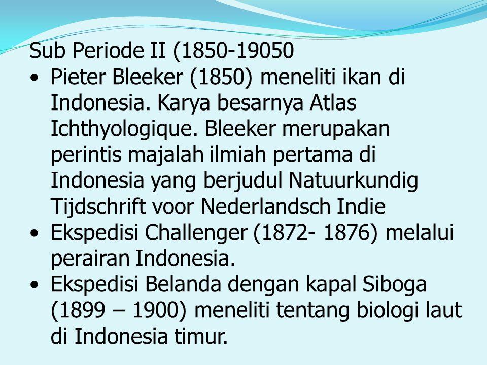 Sub Periode II (1850-19050 Pieter Bleeker (1850) meneliti ikan di Indonesia. Karya besarnya Atlas Ichthyologique. Bleeker merupakan perintis majalah i