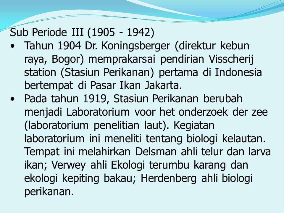 Sub Periode III (1905 - 1942) Tahun 1904 Dr. Koningsberger (direktur kebun raya, Bogor) memprakarsai pendirian Visscherij station (Stasiun Perikanan)