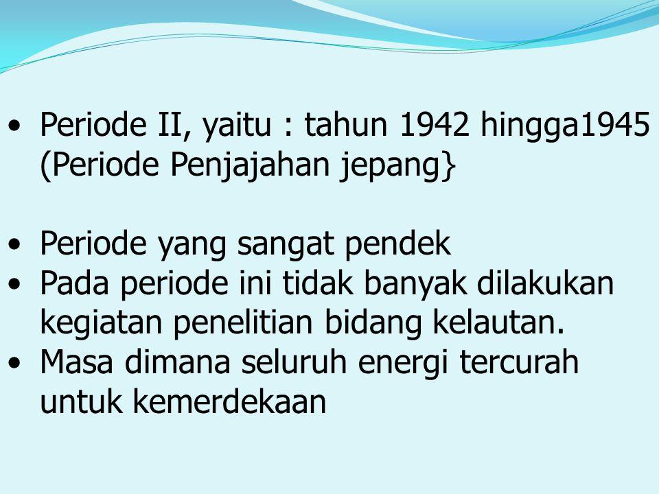 Periode II, yaitu : tahun 1942 hingga1945 (Periode Penjajahan jepang} Periode yang sangat pendek Pada periode ini tidak banyak dilakukan kegiatan penelitian bidang kelautan.