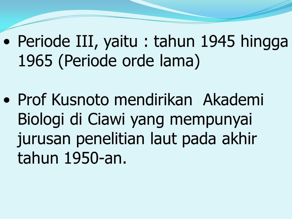 Periode III, yaitu : tahun 1945 hingga 1965 (Periode orde lama) Prof Kusnoto mendirikan Akademi Biologi di Ciawi yang mempunyai jurusan penelitian laut pada akhir tahun 1950-an.