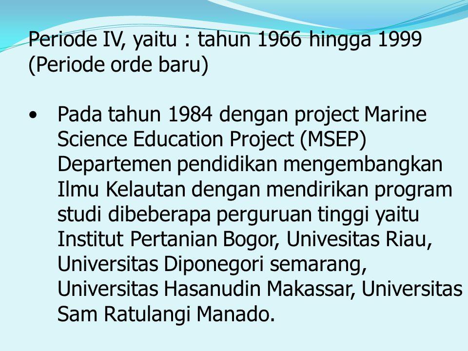 Periode IV, yaitu : tahun 1966 hingga 1999 (Periode orde baru) Pada tahun 1984 dengan project Marine Science Education Project (MSEP) Departemen pendidikan mengembangkan Ilmu Kelautan dengan mendirikan program studi dibeberapa perguruan tinggi yaitu Institut Pertanian Bogor, Univesitas Riau, Universitas Diponegori semarang, Universitas Hasanudin Makassar, Universitas Sam Ratulangi Manado.