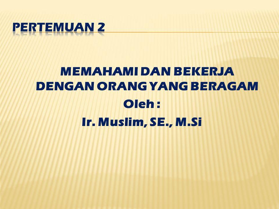 MEMAHAMI DAN BEKERJA DENGAN ORANG YANG BERAGAM Oleh : Ir. Muslim, SE., M.Si