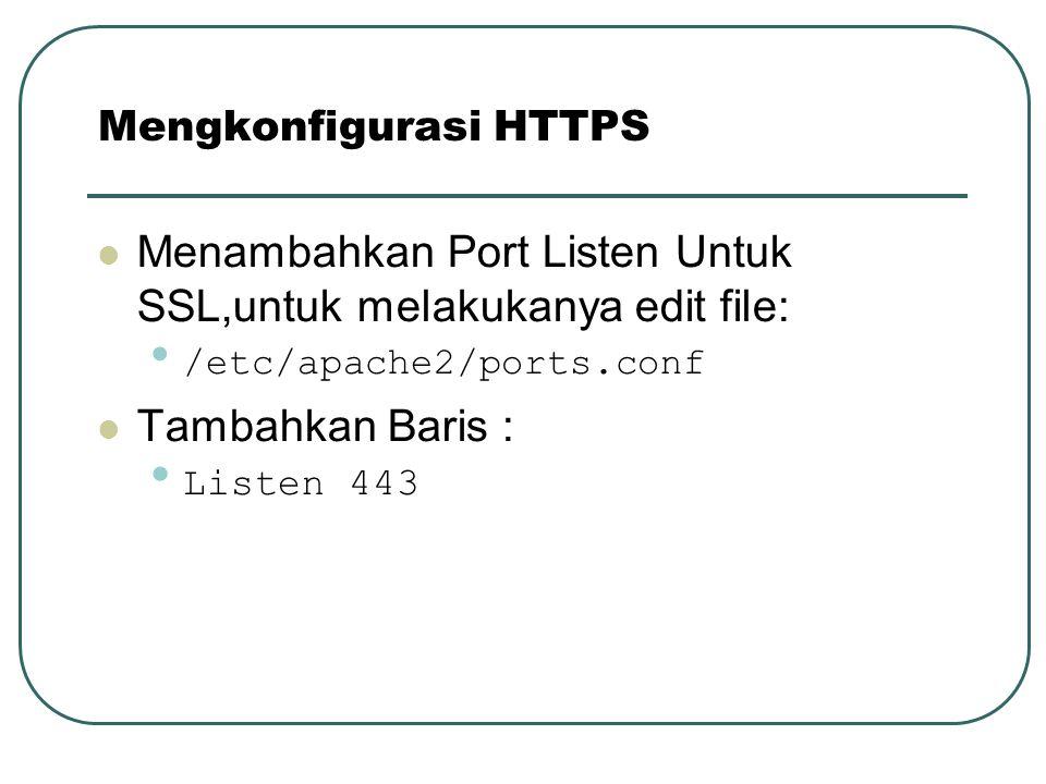 Menambahkan Port Listen Untuk SSL,untuk melakukanya edit file: /etc/apache2/ports.conf Tambahkan Baris : Listen 443 Mengkonfigurasi HTTPS
