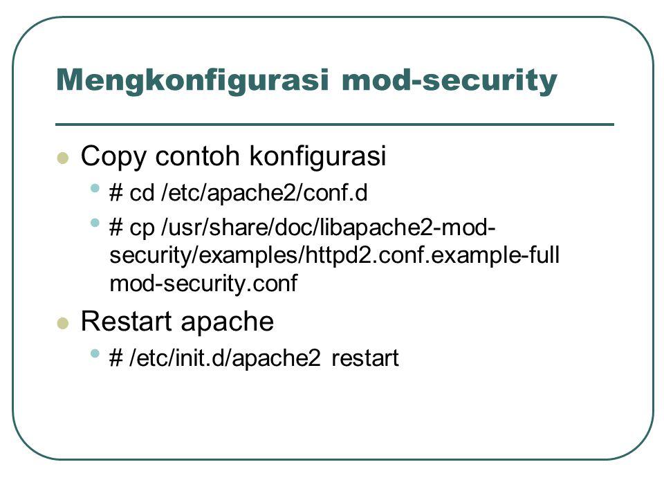 Mengkonfigurasi mod-security Copy contoh konfigurasi # cd /etc/apache2/conf.d # cp /usr/share/doc/libapache2-mod- security/examples/httpd2.conf.example-full mod-security.conf Restart apache # /etc/init.d/apache2 restart