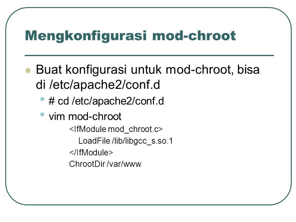 Mengkonfigurasi mod-chroot Buat konfigurasi untuk mod-chroot, bisa di /etc/apache2/conf.d # cd /etc/apache2/conf.d vim mod-chroot LoadFile /lib/libgcc_s.so.1 ChrootDir /var/www