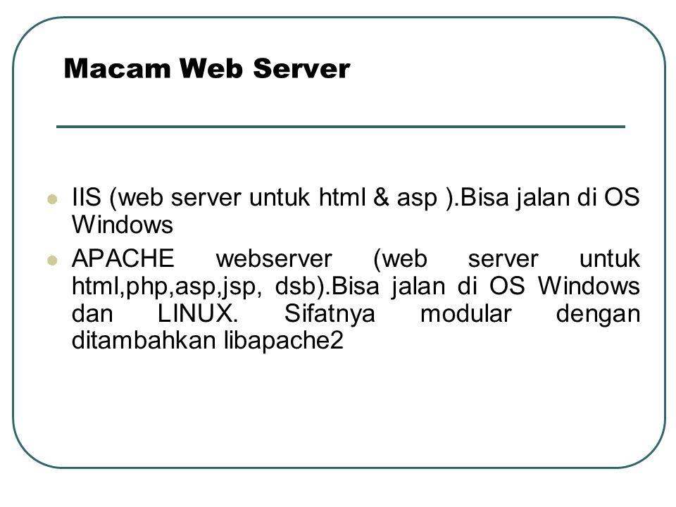 IIS (web server untuk html & asp ).Bisa jalan di OS Windows APACHE webserver (web server untuk html,php,asp,jsp, dsb).Bisa jalan di OS Windows dan LINUX.