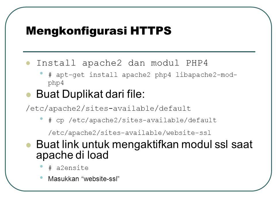 Install apache2 dan modul PHP4 # apt-get install apache2 php4 libapache2-mod- php4 Buat Duplikat dari file: /etc/apache2/sites-available/default # cp /etc/apache2/sites-available/default /etc/apache2/sites-available/website-ssl Buat link untuk mengaktifkan modul ssl saat apache di load # a2ensite Masukkan website-ssl Mengkonfigurasi HTTPS