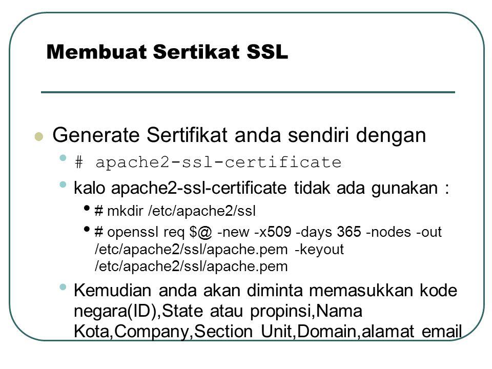 Generate Sertifikat anda sendiri dengan # apache2-ssl-certificate kalo apache2-ssl-certificate tidak ada gunakan : # mkdir /etc/apache2/ssl # openssl req $@ -new -x509 -days 365 -nodes -out /etc/apache2/ssl/apache.pem -keyout /etc/apache2/ssl/apache.pem Kemudian anda akan diminta memasukkan kode negara(ID),State atau propinsi,Nama Kota,Company,Section Unit,Domain,alamat email Membuat Sertikat SSL