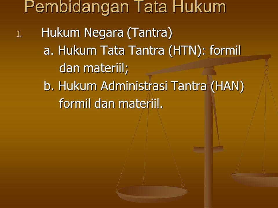 Pembidangan Tata Hukum I. Hukum Negara (Tantra) a. Hukum Tata Tantra (HTN): formil a. Hukum Tata Tantra (HTN): formil dan materiil; dan materiil; b. H