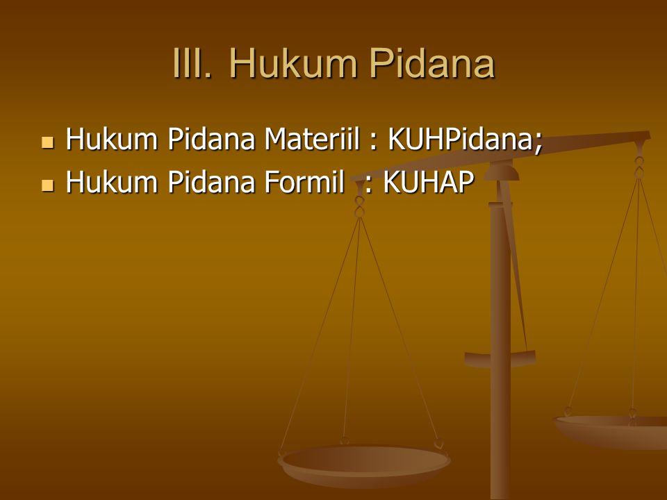 III. Hukum Pidana Hukum Pidana Materiil : KUHPidana; Hukum Pidana Materiil : KUHPidana; Hukum Pidana Formil : KUHAP Hukum Pidana Formil : KUHAP