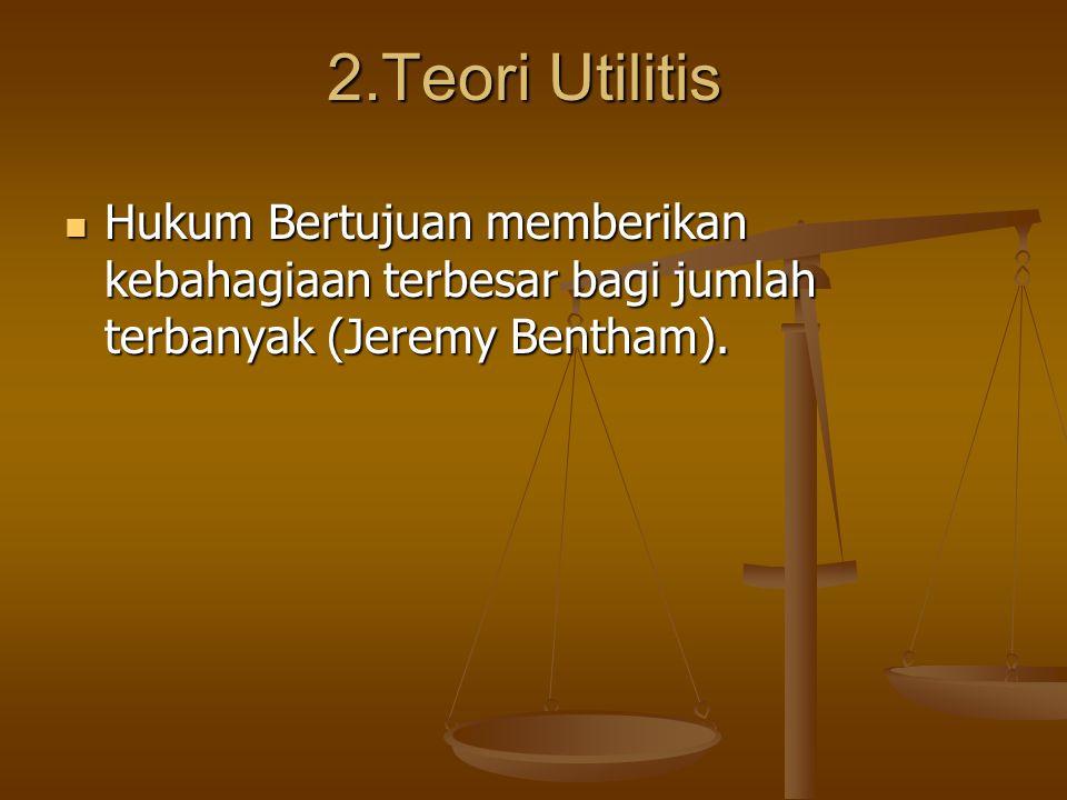 2.Teori Utilitis Hukum Bertujuan memberikan kebahagiaan terbesar bagi jumlah terbanyak (Jeremy Bentham). Hukum Bertujuan memberikan kebahagiaan terbes