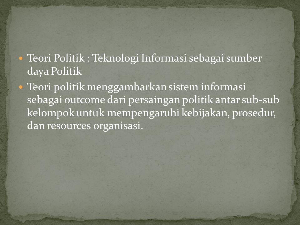 Teori Politik : Teknologi Informasi sebagai sumber daya Politik Teori politik menggambarkan sistem informasi sebagai outcome dari persaingan politik antar sub-sub kelompok untuk mempengaruhi kebijakan, prosedur, dan resources organisasi.