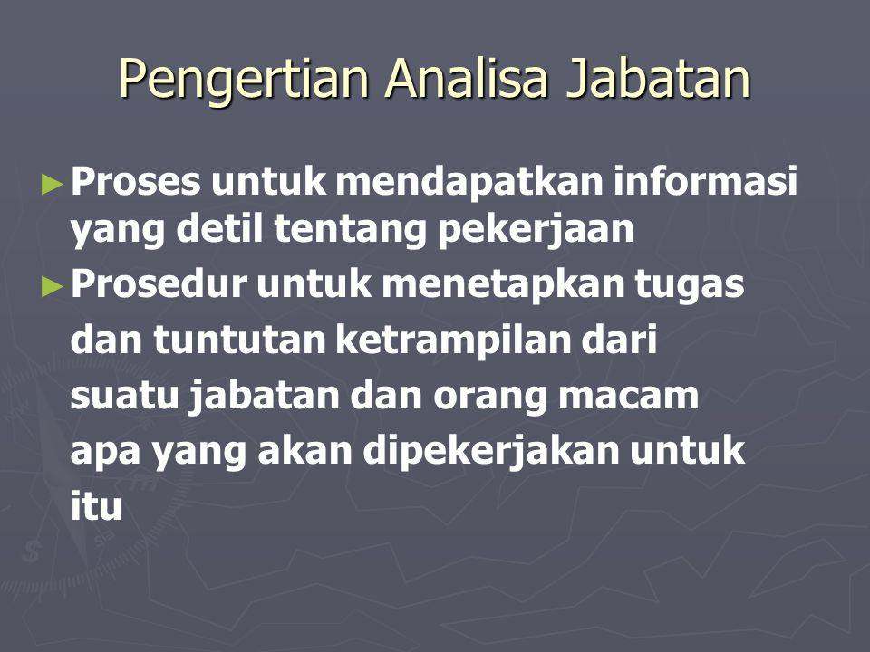 Pengertian Analisa Jabatan ► ► Proses untuk mendapatkan informasi yang detil tentang pekerjaan ► ► Prosedur untuk menetapkan tugas dan tuntutan ketrampilan dari suatu jabatan dan orang macam apa yang akan dipekerjakan untuk itu