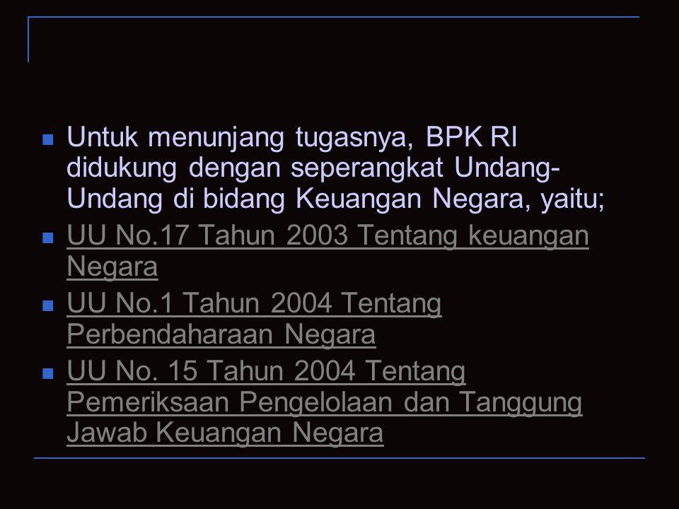 Untuk menunjang tugasnya, BPK RI didukung dengan seperangkat Undang- Undang di bidang Keuangan Negara, yaitu; UU No.17 Tahun 2003 Tentang keuangan Neg