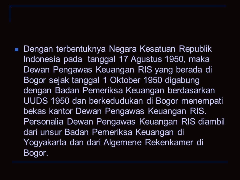 Dengan terbentuknya Negara Kesatuan Republik Indonesia pada tanggal 17 Agustus 1950, maka Dewan Pengawas Keuangan RIS yang berada di Bogor sejak tangg