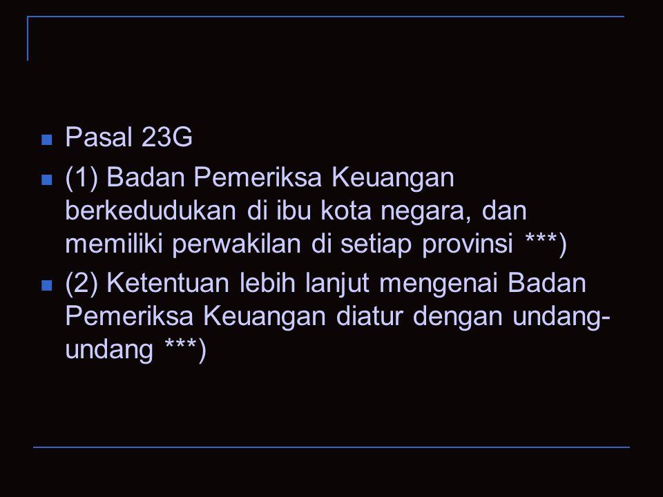 Pasal 23G (1) Badan Pemeriksa Keuangan berkedudukan di ibu kota negara, dan memiliki perwakilan di setiap provinsi ***) (2) Ketentuan lebih lanjut men