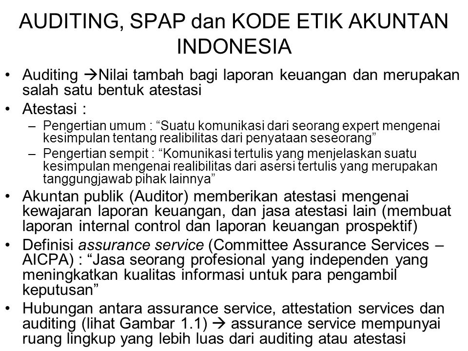 AUDITING, SPAP dan KODE ETIK AKUNTAN INDONESIA Auditing  Nilai tambah bagi laporan keuangan dan merupakan salah satu bentuk atestasi Atestasi : –Peng