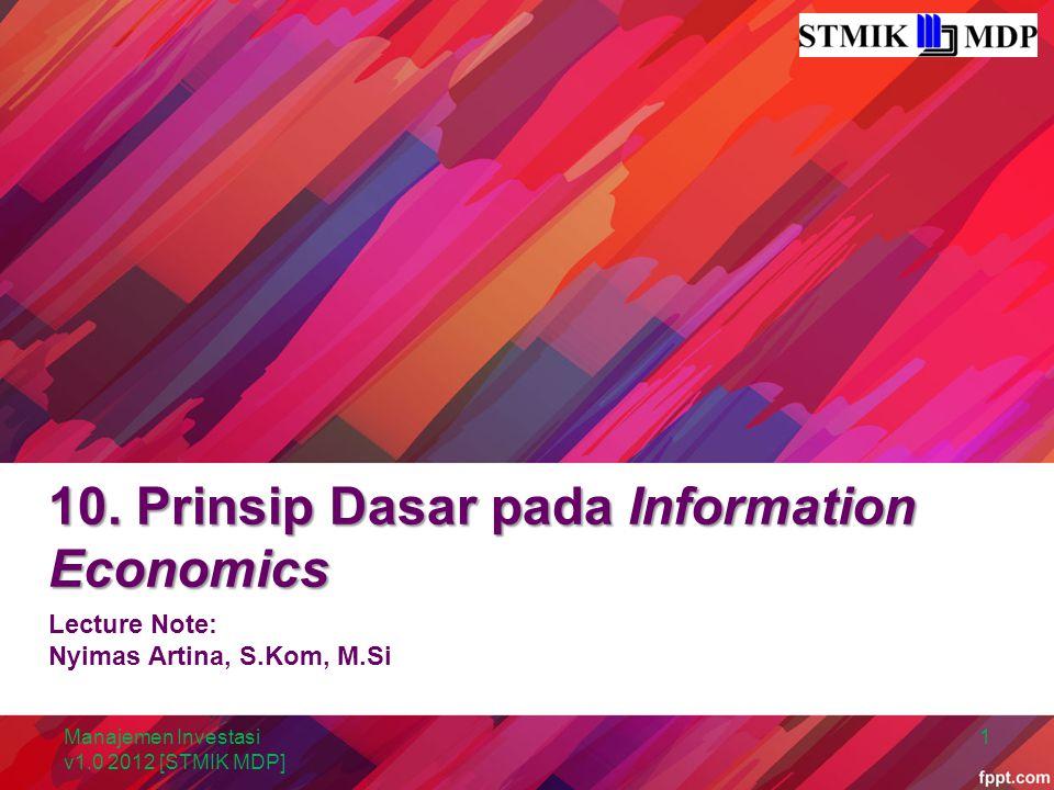 10. Prinsip Dasar pada Information Economics Lecture Note: Nyimas Artina, S.Kom, M.Si Manajemen Investasi v1.0 2012 [STMIK MDP] 1