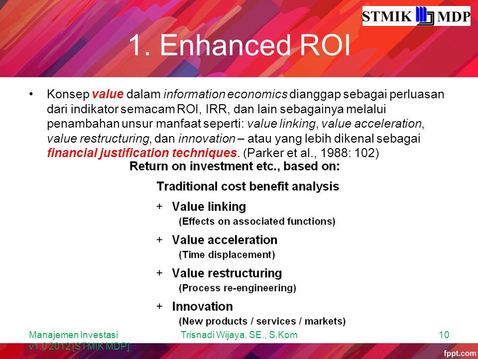 1. Enhanced ROI Konsep value dalam information economics dianggap sebagai perluasan dari indikator semacam ROI, IRR, dan lain sebagainya melalui penam