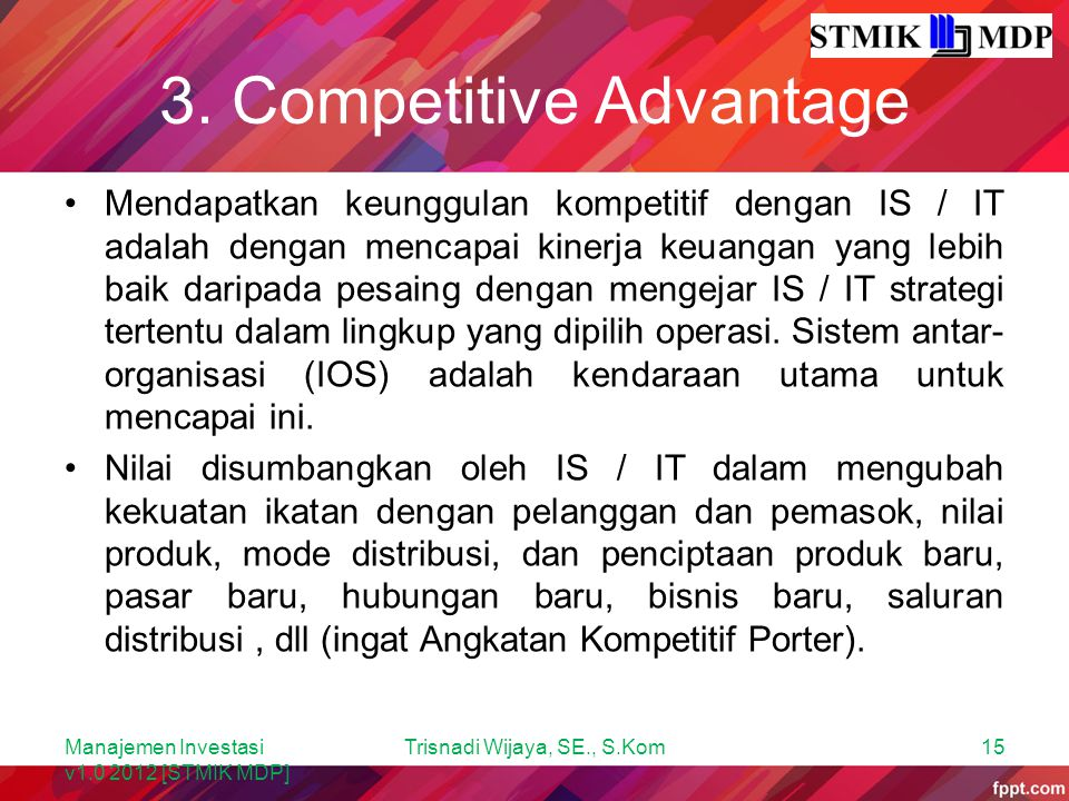 3. Competitive Advantage Mendapatkan keunggulan kompetitif dengan IS / IT adalah dengan mencapai kinerja keuangan yang lebih baik daripada pesaing den
