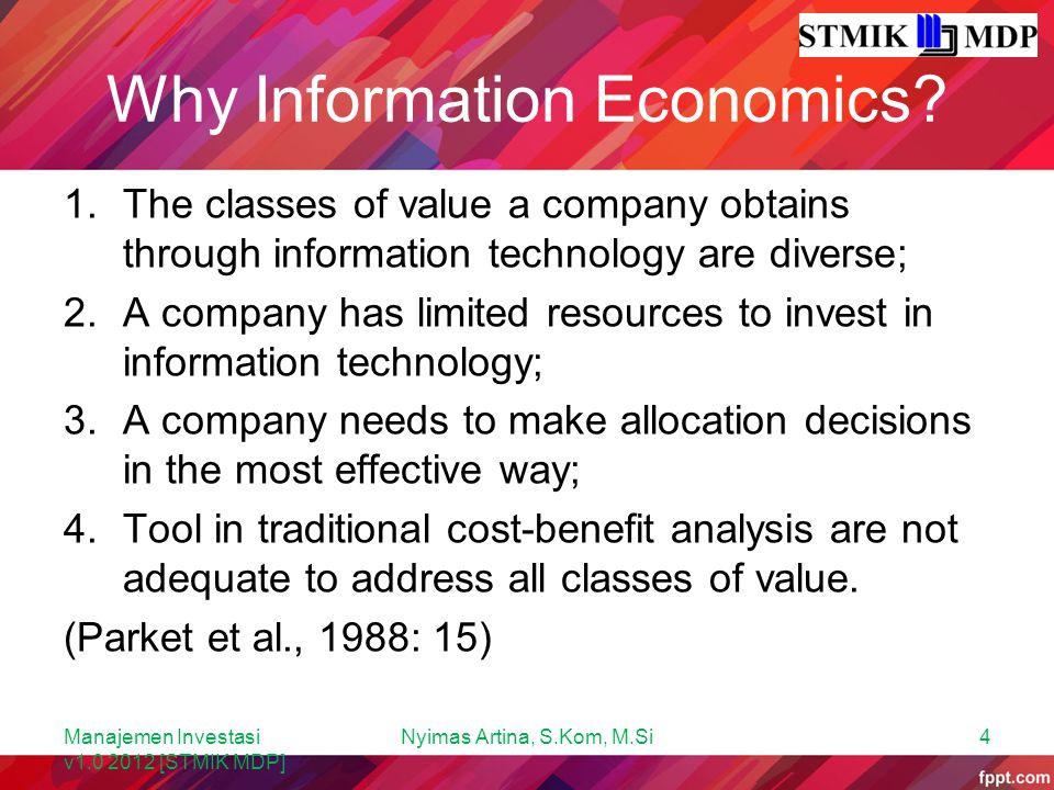 Tahapan Information Economics Pengukuran information economics melalui 4 tahapan, yaitu: 1.Mengidentifikasi nilai dan total biaya dari setiap proyek; 2.Menerapkan kriteria ekonomi secara luas dalam proses pembuatan keputusan; 3.Memperkirakan alternatif-alternatif yang ada; 4.Mengalokasikan sumber daya yang berharga untuk proyek yang penting atau bernilai tinggi.