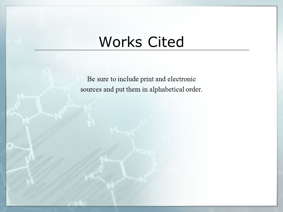 Works Cited Be sure to include print and electronic sources and put them in alphabetical order.