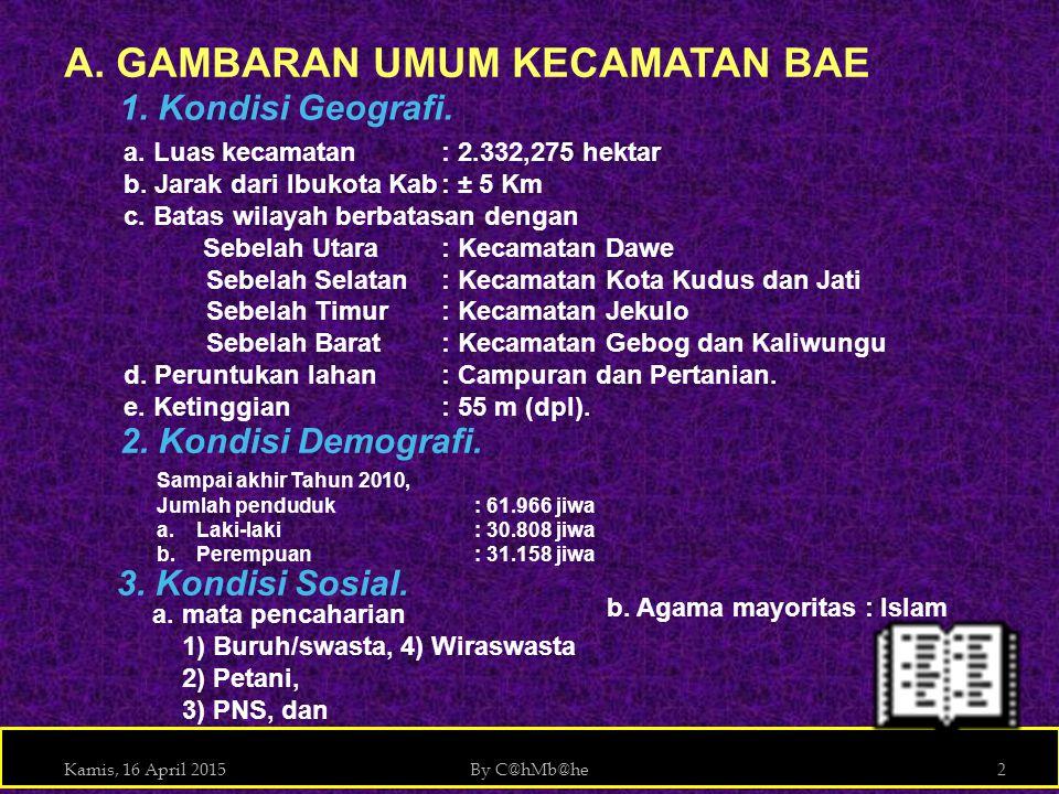 Kamis, 16 April 2015By C@hMb@he2 A. GAMBARAN UMUM KECAMATAN BAE a. Luas kecamatan: 2.332,275 hektar b. Jarak dari Ibukota Kab: ± 5 Km c. Batas wilayah