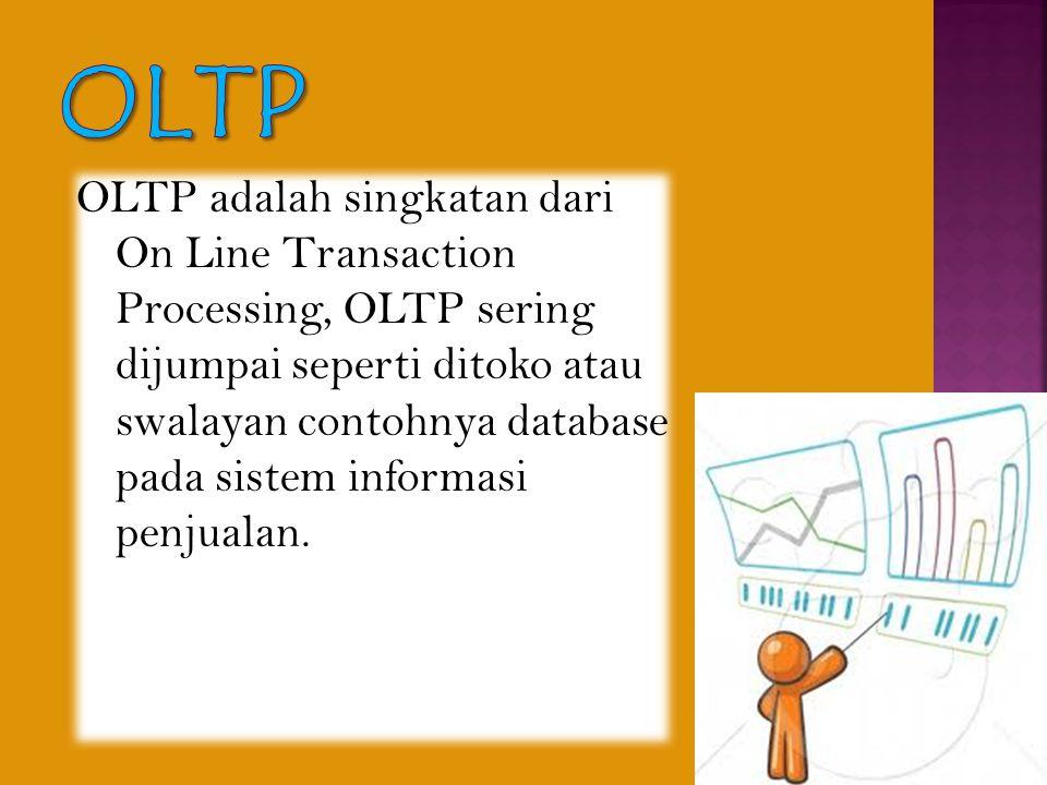 OLTP adalah singkatan dari On Line Transaction Processing, OLTP sering dijumpai seperti ditoko atau swalayan contohnya database pada sistem informasi