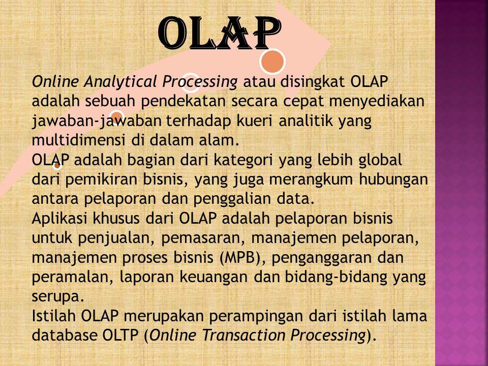 Online Analytical Processing atau disingkat OLAP adalah sebuah pendekatan secara cepat menyediakan jawaban-jawaban terhadap kueri analitik yang multid