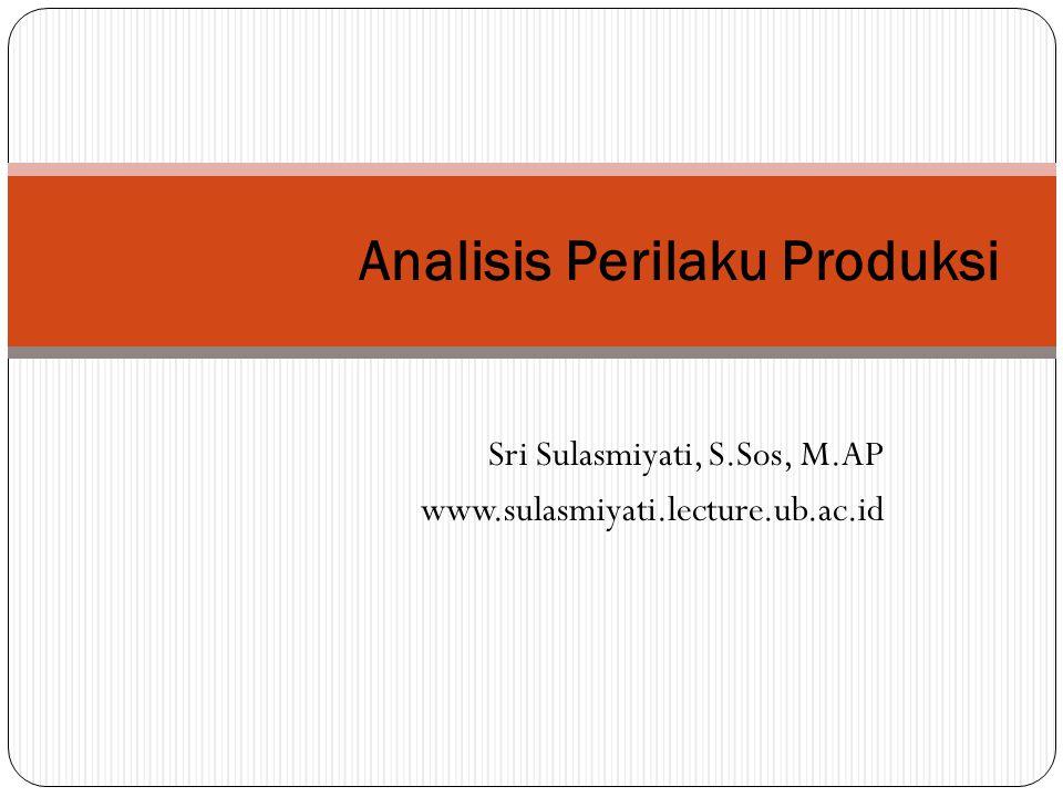 Sri Sulasmiyati, S.Sos, M.AP www.sulasmiyati.lecture.ub.ac.id Analisis Perilaku Produksi